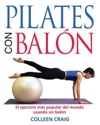 Pilates Con Balon : El Ejercicio Mas Popular Del Mundo Usando UN Balon / Pilates On The Ball By Craig, Colleen